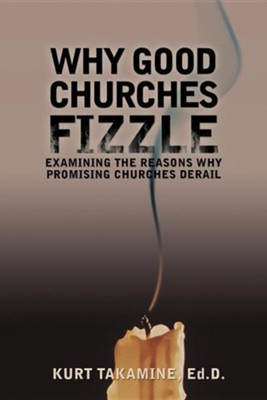 Why Good Churches Fizzle: Examining the Reasons Why Promising Churches Derail  -     By: Kurt Takamine Ed.D.