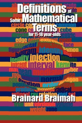 Definitions of Some Mathematical Terms for 11-18 Year Olds  -     By: Brainard Braimah