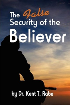 The False Security of the Believer  -     By: Kent T. Rabe