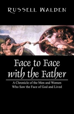 Face to Face with the Father: A Chronicle of the Men and Women Who Saw the Face of God and Lived  -     By: Russell Walden