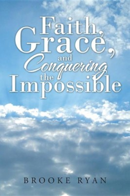 Faith, Grace, and Conquering the Impossible  -     By: Brooke Ryan