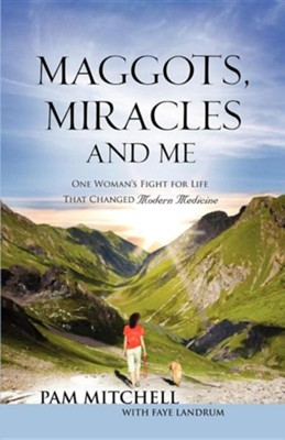 Maggots, Miracles and Me  -     By: Pam Mitchell, Faye Landrum