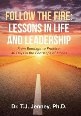Follow the Fire: Lessons in Life and Leadership: From Bondage to Promise: 40 Days in the Footsteps of Moses  -     By: T.J. Jenney