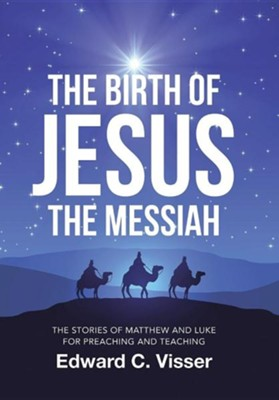 The Birth of Jesus the Messiah: The Stories of Matthew and Luke for Preaching and Teaching  -     By: Edward C. Visser