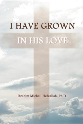 I Have Grown in His Love  -     By: Ibrahim Michail Hefzallah Ph.D.