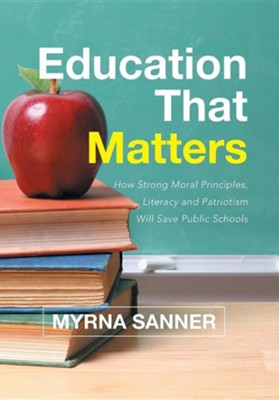 Education That Matters: How Strong Moral Principles, Literacy and Patriotism Will Save Public Schools  -     By: Myrna J. Sanner