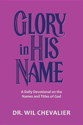 Glory in His Name: A Daily Devotional on the Names and Titles of God  -     By: Wil Chevalier