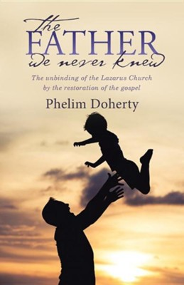 The Father We Never Knew: The Unbinding of the Lazarus Church by the Restoration of the Gospel  -     By: Phelim Doherty