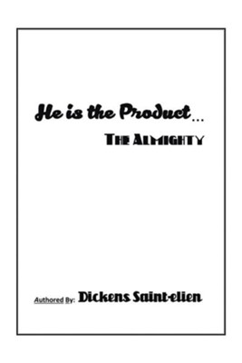 He Is the Product . . .: The Almighty  -     By: Dickens Saint-Elien