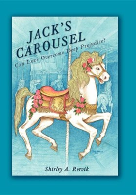 Jack's Carousel: Can Love Overcome Deep Prejudice?  -     By: Shirley A. Rorvik
