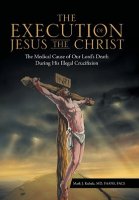 The Execution of Jesus the Christ: The Medical Cause of Our Lord's Death During His Illegal Crucifixion  -     By: Mark J. Kubala