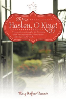 Hasten, O King!: A Woman's Journey Through a Life-Threatening Illness, and Inspiring Devotionals from the Author's Personal Journal  -     By: Mary Stafford Varnado