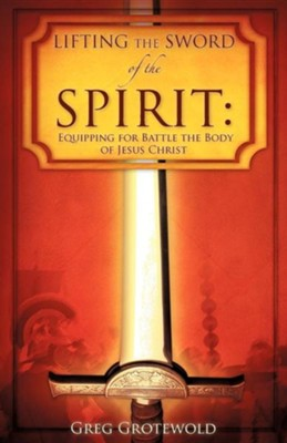 Lifting the Sword of the Spirit: Equipping for Battle the Body of Jesus Christ  -     By: Greg Grotewold