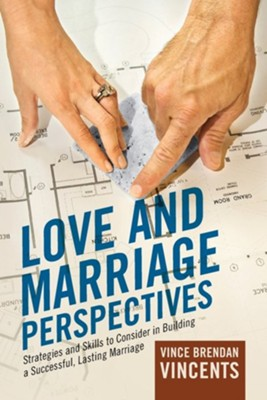 Love and Marriage Perspectives: Strategies and Skills to Consider in Building a Successful Lasting Marriage  -     By: Vince Brendan Vincents
