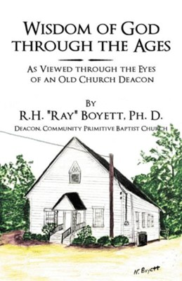 "Wisdom of God Through the Ages: As Viewed Through the Eyes of an Old Church Deacon  -     By: R.H. ""Ray"" Boyett Ph.D."