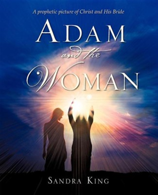 Adam And The Woman: A Prophetic Picture Of Christ And His Bride  -     By: Sandra King