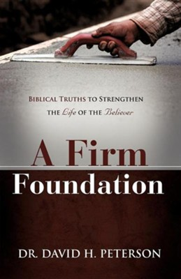 A Firm Foundation: Biblical Truths To Strengthen The Life Of The Believer  -     By: David H. Peterson
