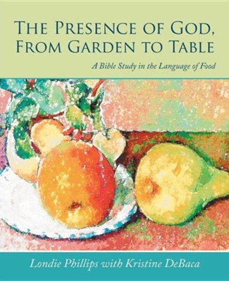 The Presence of God, from Garden to Table: A Bible Study in the Language of Food  -     By: Londie Phillips, Kristine Debaca