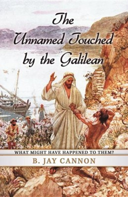 The Unnamed Touched by the Galilean: What Might Have Happened to Them?  -     By: B. Jay Cannon