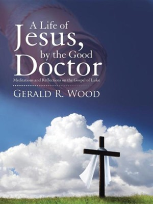 A Life of Jesus, by the Good Doctor: Meditations and Reflections on the Gospel of Luke  -     By: Gerald R. Wood