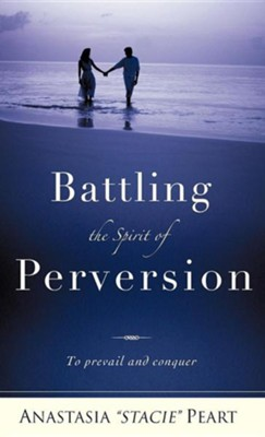 Battling the Spirit of Perversion  -     By: Anastasia Stacie Peart