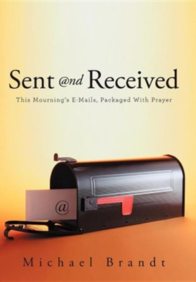 Sent and Received: This Mourning's E-Mails, Packaged with Prayer  -     By: Michael Brandt