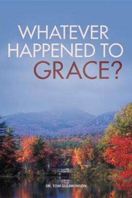 Whatever Happened to Grace?  -     By: Dr. Tom Gulbronson