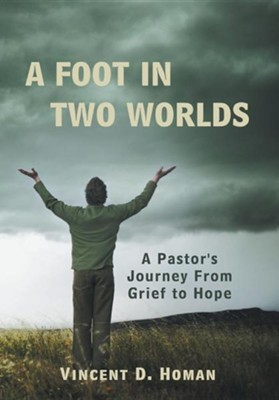 A Foot in Two Worlds: A Pastor's Journey from Grief to Hope  -     By: Vincent D. Homan