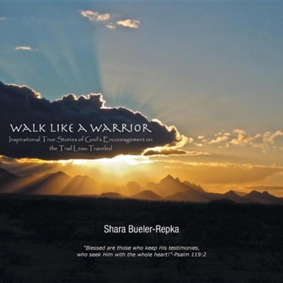 Walk Like a Warrior: Inspirational True Stories of God's Encouragement on the Trail Less-Traveled  -     By: Shara Bueler-Repka