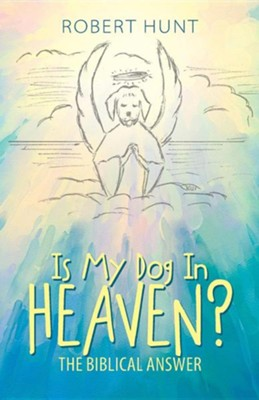 Is My Dog in Heaven?: The Biblical Answer  -     By: Robert Hunt