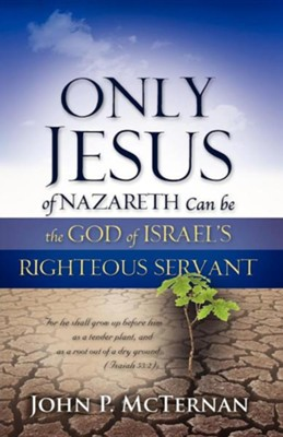 Only Jesus of Nazareth Can Be the God of Israel's Righteous Servant  -     By: John P. McTernan