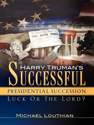 Harry Truman's Successful Presidential Succession  -     By: Michael Louthian
