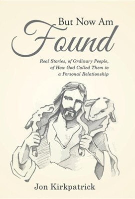 But Now Am Found: Real Stories, of Ordinary People, of How God Called Them to a Personal Relationship  -     By: Jon Kirkpatrick