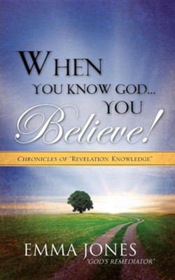 When You Know God..You Believe!  -     By: Emma Jones