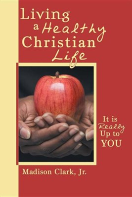 Living a Healthy Christian Life: It Is Really Up to You  -     By: Madison Clark Jr.