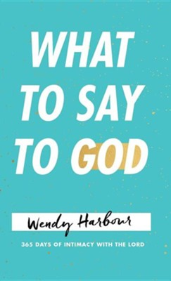 What to Say to God: 365 Days of Intimacy with the Lord  -     By: Wendy Harbour