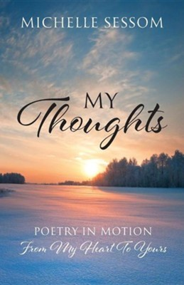 My Thoughts: Poetry in Motion from My Heart to Yours  -     By: Michelle Sessom