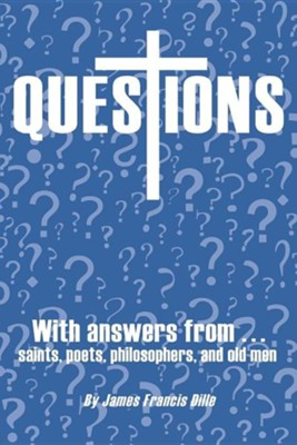 Questions: With Answers from Saints, Poets, Philosophers, and Old Men  -     By: James Francis Dille