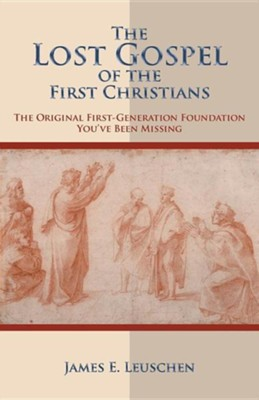 The Lost Gospel of the First Christians: The Original First-Generation Foundation You've Been Missing  -     By: James E. Leuschen