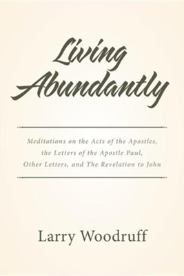 Living Abundantly: Meditations on the Acts of the Apostles, the Letters of the Apostle Paul, Other Letters, and the Revelation to John  -     By: Larry Woodruff