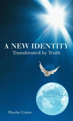 A New Identity Transformed by Truth  -     By: Phoebe Cruise
