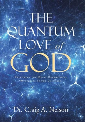 The Quantum Love of God: Exploring the Multi-Dimensional Mysteries of the Universe  -     By: Craig A. Nelson