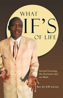 What If's of Life: Second Guessing the Decisions That We Made  -     By: Rev., Dr. B.W. LeCorn
