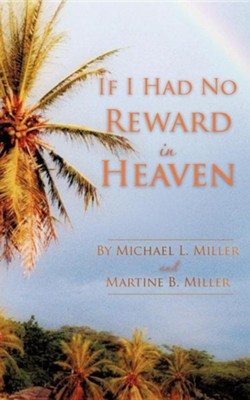 If I Had No Reward in Heaven  -     By: Michael L. Miller, Martine B. Miller