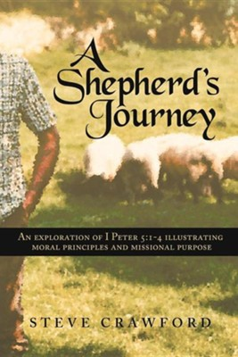 A Shepherd's Journey: An Explortion of I Peter 5:1-4 Illustrating Moral Principles and Missional Purpose  -     By: Steve Crawford