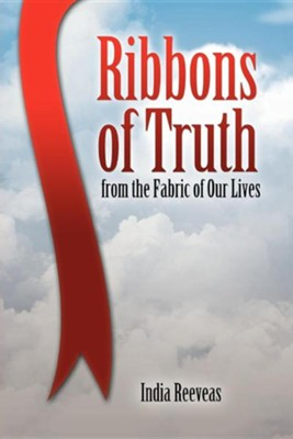 Ribbons of Truth from the Fabric of Our Lives  -     By: India Reeveas