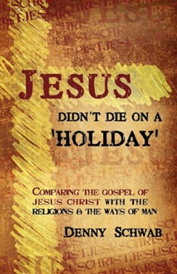 Jesus Didn't Die On A 'Holiday': Comparing The Gospel Of Jesus Christ With The Religions And The Ways Of Man  -     By: Denny Schwab, Renee Schwab