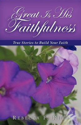 Great Is His Faithfulness: True Stories to Build Your Faith  -     By: Rebecca F. Rhea