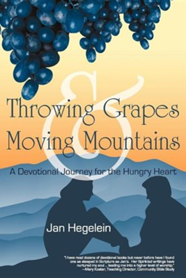 Throwing Grapes and Moving Mountains: A Devotional Journey for the Hungry Heart  -     By: Jan Hegelein