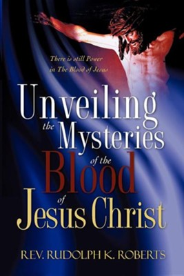 Unveiling the Mysteries of the Blood of Jesus Christ  -     By: Rudolph K. Roberts